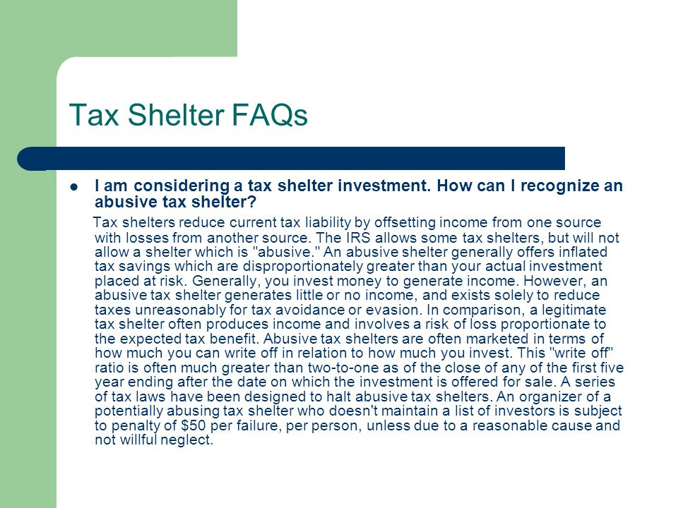 Tax Shelter FAQs I am considering a tax shelter investment. How can I recognize an abusive tax shelter? Tax shelters reduce current tax liability by o