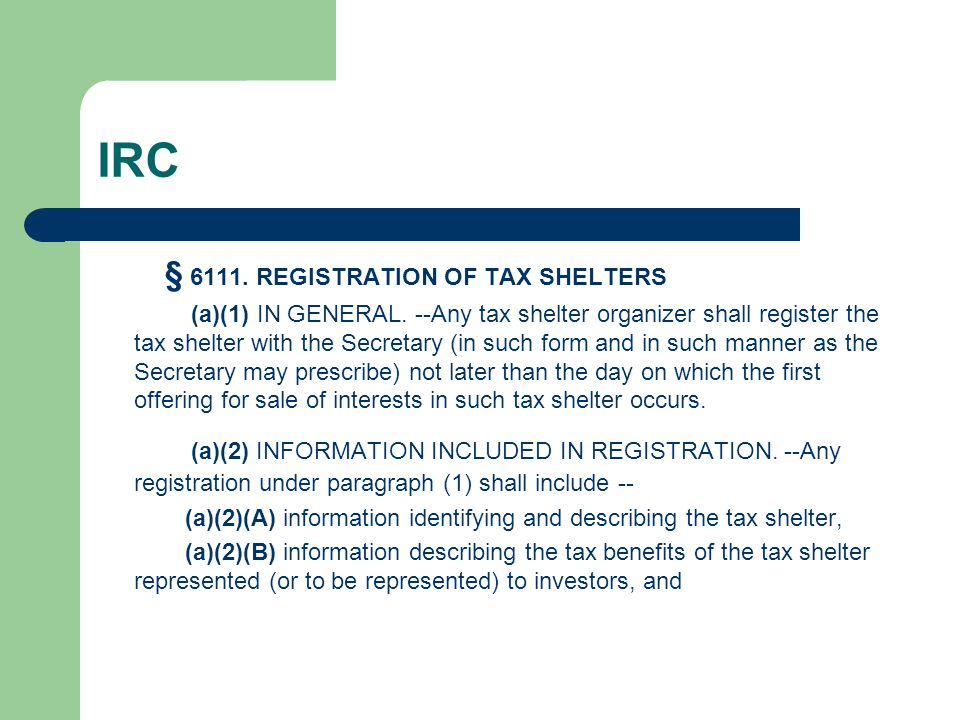 IRC § 6111. REGISTRATION OF TAX SHELTERS (a)(1) IN GENERAL. --Any tax shelter organizer shall register the tax shelter with the Secretary (in such for