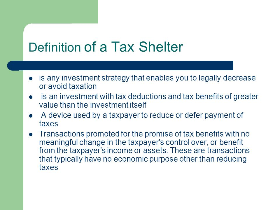 Definition of a Tax Shelter is any investment strategy that enables you to legally decrease or avoid taxation is an investment with tax deductions and tax benefits of greater value than the investment itself A device used by a taxpayer to reduce or defer payment of taxes Transactions promoted for the promise of tax benefits with no meaningful change in the taxpayer s control over, or benefit from the taxpayer s income or assets.