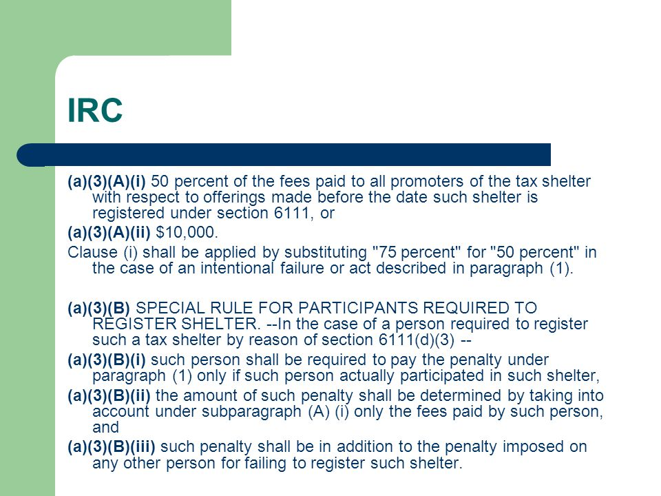 IRC (a)(3)(A)(i) 50 percent of the fees paid to all promoters of the tax shelter with respect to offerings made before the date such shelter is registered under section 6111, or (a)(3)(A)(ii) $10,000.