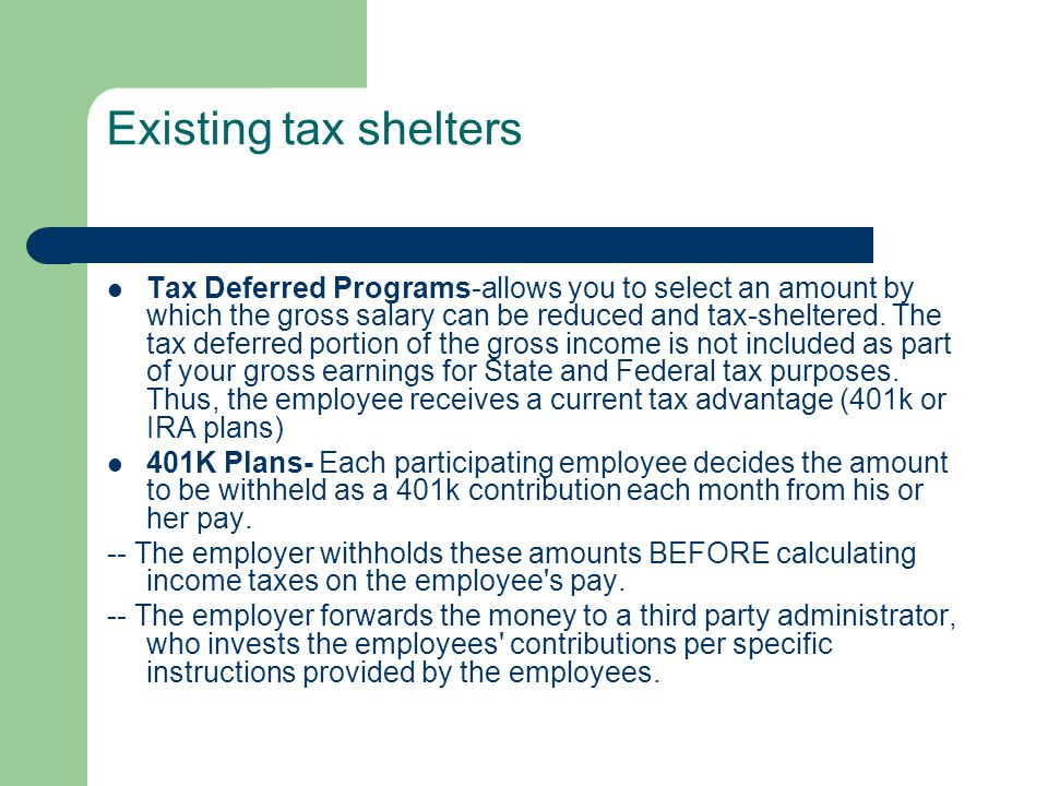 Existing tax shelters Tax Deferred Programs-allows you to select an amount by which the gross salary can be reduced and tax-sheltered. The tax deferre