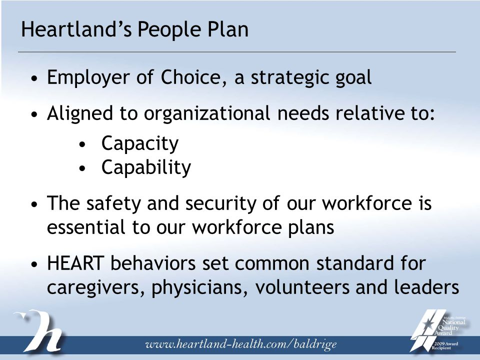 Heartland's People Plan Employer of Choice, a strategic goal Aligned to organizational needs relative to: Capacity Capability The safety and security of our workforce is essential to our workforce plans HEART behaviors set common standard for caregivers, physicians, volunteers and leaders