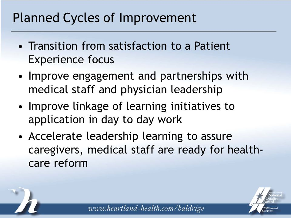 Planned Cycles of Improvement Transition from satisfaction to a Patient Experience focus Improve engagement and partnerships with medical staff and physician leadership Improve linkage of learning initiatives to application in day to day work Accelerate leadership learning to assure caregivers, medical staff are ready for health- care reform
