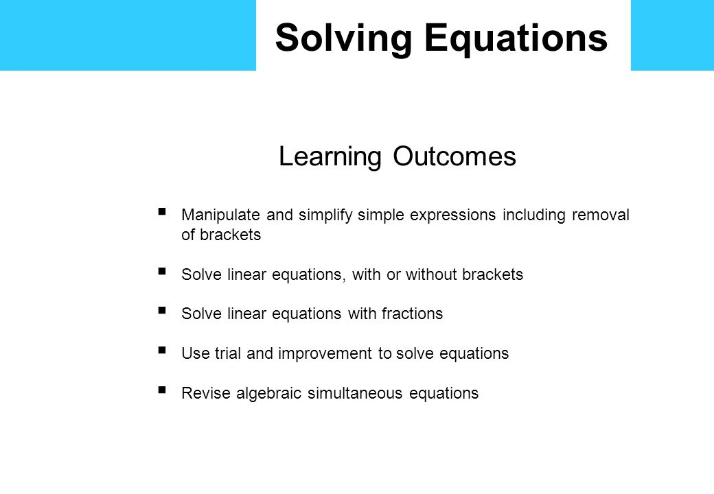 Solving Equations Learning Outcomes  Manipulate and simplify simple expressions including removal of brackets  Solve linear equations, with or without brackets  Solve linear equations with fractions  Use trial and improvement to solve equations  Revise algebraic simultaneous equations
