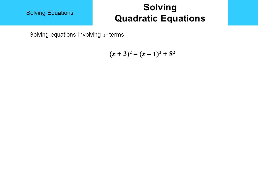 Solving Equations Solving Quadratic Equations Solving equations involving x 2 terms (x + 3) 2 = (x – 1) 2 + 8 2