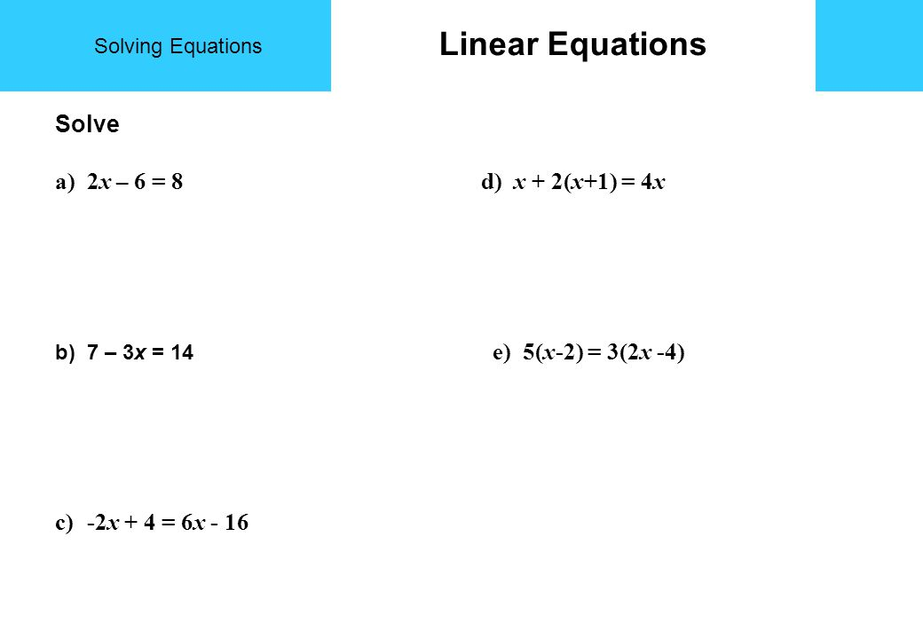 Solving Equations Linear Equations Solve a)2x – 6 = 8 d) x + 2(x+1) = 4x b)7 – 3x = 14 e) 5(x-2) = 3(2x -4) c)-2x + 4 = 6x - 16