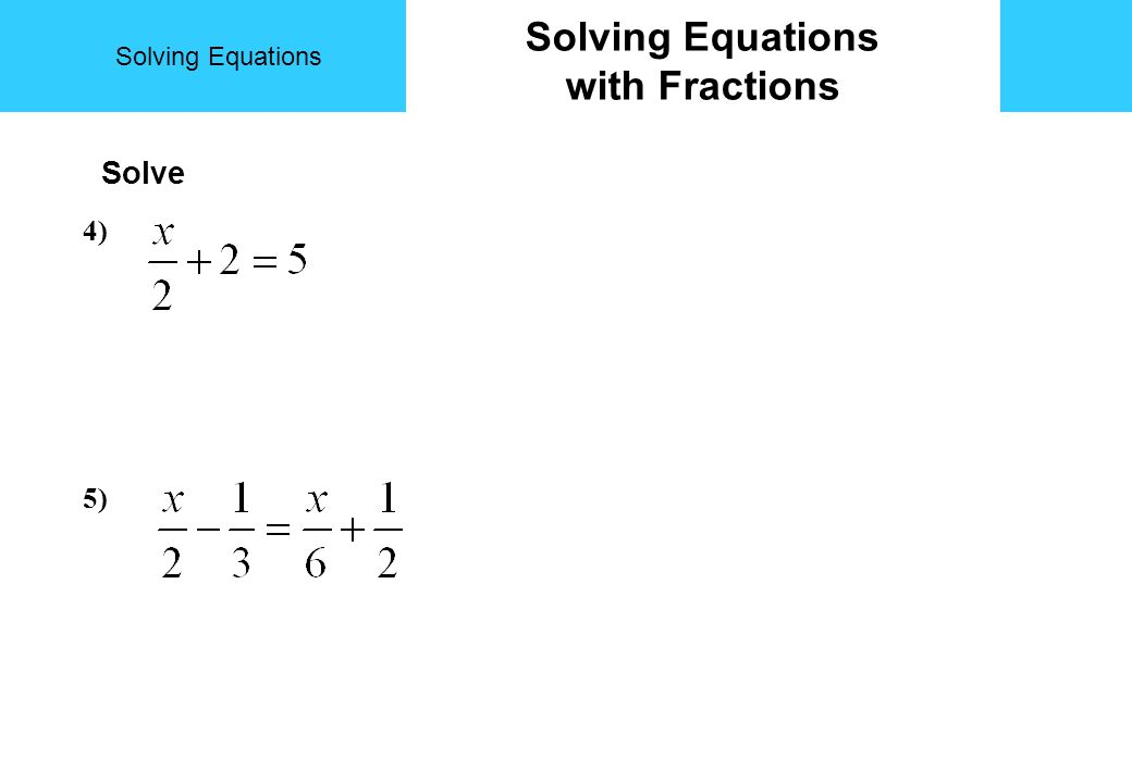 Solving Equations with Fractions Solve 4) 5)