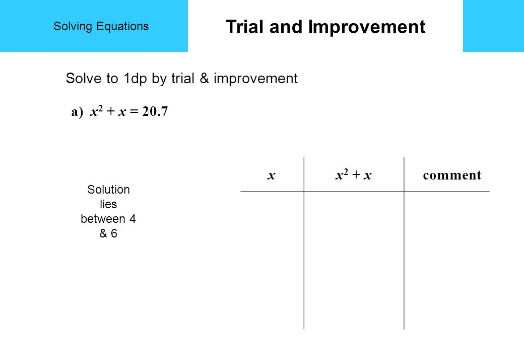 Solving Equations Trial and Improvement Solve to 1dp by trial & improvement a) x 2 + x = 20.7 xx 2 + x comment Solution lies between 4 & 6