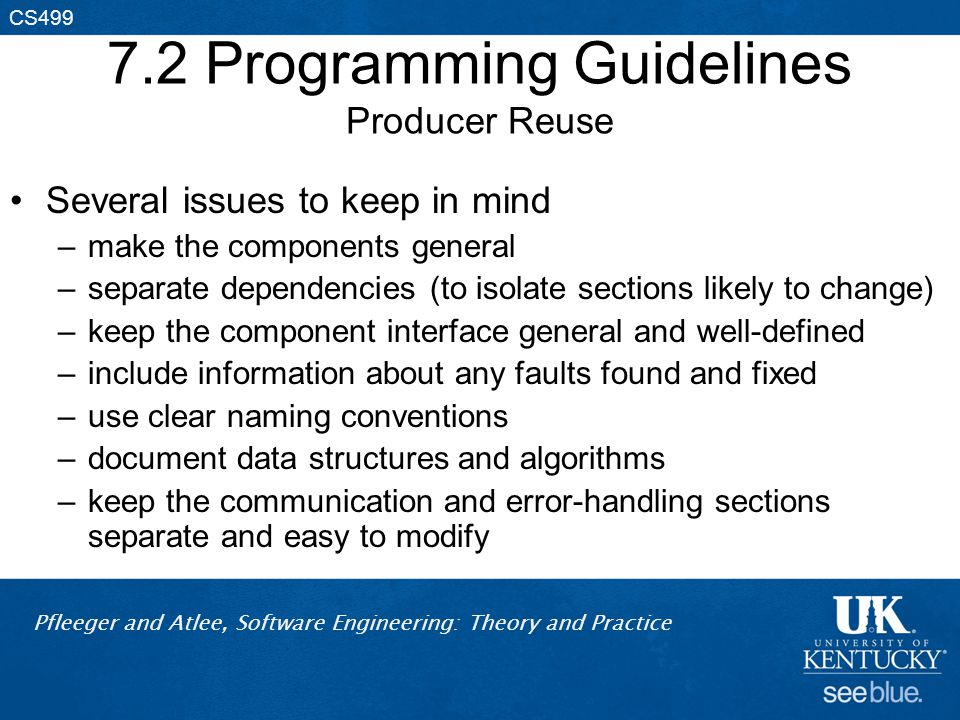 Pfleeger and Atlee, Software Engineering: Theory and Practice CS499 7.2 Programming Guidelines Producer Reuse Several issues to keep in mind –make the components general –separate dependencies (to isolate sections likely to change) –keep the component interface general and well-defined –include information about any faults found and fixed –use clear naming conventions –document data structures and algorithms –keep the communication and error-handling sections separate and easy to modify