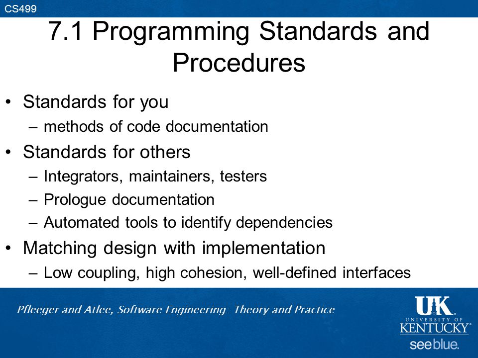 Pfleeger and Atlee, Software Engineering: Theory and Practice CS499 7.1 Programming Standards and Procedures Standards for you –methods of code documentation Standards for others –Integrators, maintainers, testers –Prologue documentation –Automated tools to identify dependencies Matching design with implementation –Low coupling, high cohesion, well-defined interfaces
