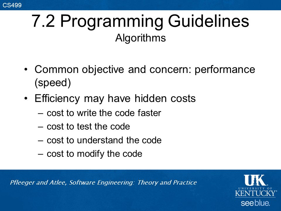 Pfleeger and Atlee, Software Engineering: Theory and Practice CS499 7.2 Programming Guidelines Algorithms Common objective and concern: performance (speed) Efficiency may have hidden costs –cost to write the code faster –cost to test the code –cost to understand the code –cost to modify the code