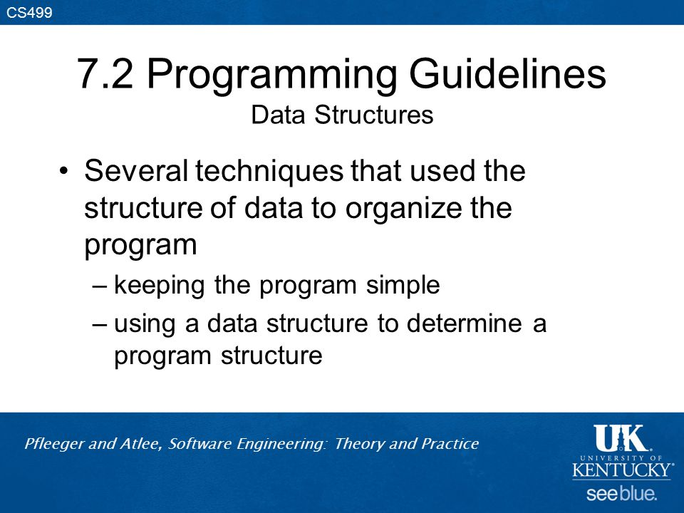 Pfleeger and Atlee, Software Engineering: Theory and Practice CS499 7.2 Programming Guidelines Data Structures Several techniques that used the structure of data to organize the program –keeping the program simple –using a data structure to determine a program structure