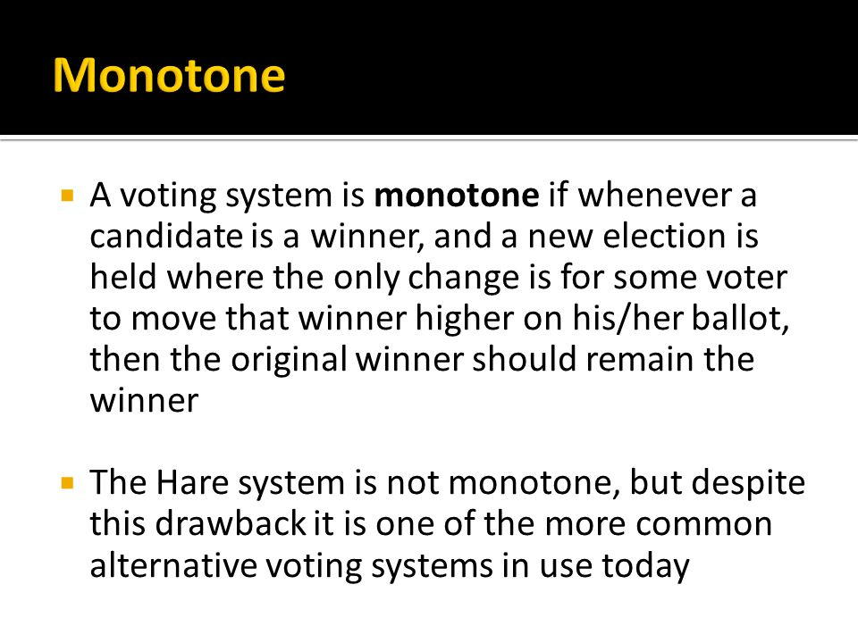  A voting system is monotone if whenever a candidate is a winner, and a new election is held where the only change is for some voter to move that win