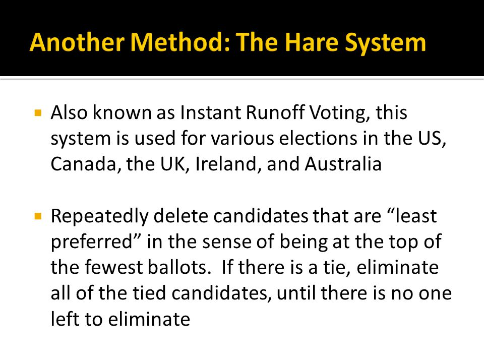  Also known as Instant Runoff Voting, this system is used for various elections in the US, Canada, the UK, Ireland, and Australia  Repeatedly delete