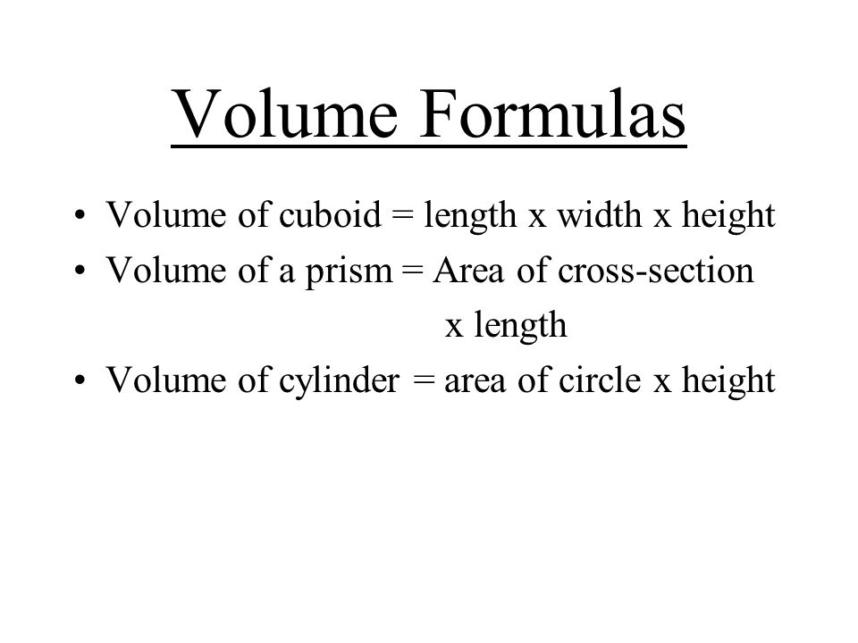 Volume Formulas Volume of cuboid = length x width x height Volume of a prism = Area of cross-section x length Volume of cylinder = area of circle x height