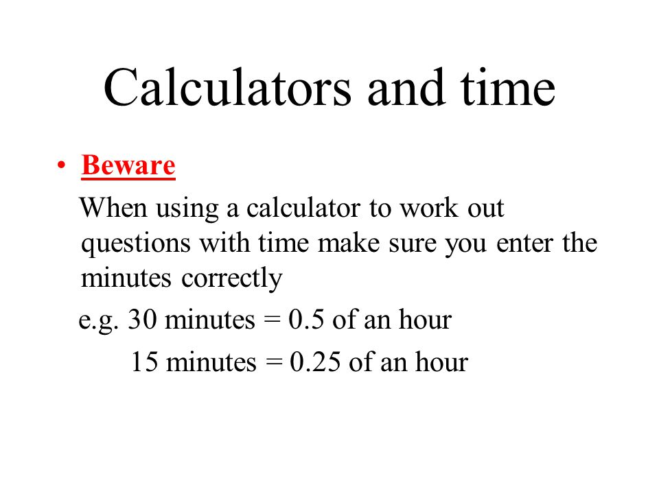Calculators and time Beware When using a calculator to work out questions with time make sure you enter the minutes correctly e.g.