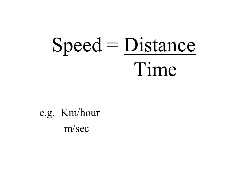 Speed = Distance Time e.g. Km/hour m/sec