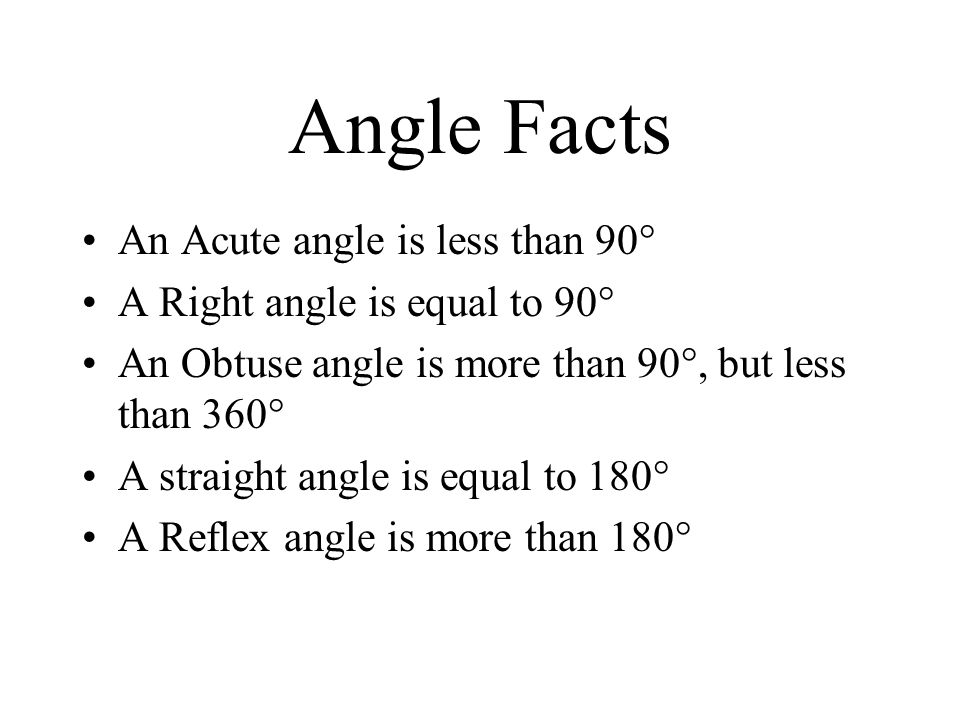 Angle Facts An Acute angle is less than 90° A Right angle is equal to 90° An Obtuse angle is more than 90°, but less than 360° A straight angle is equal to 180° A Reflex angle is more than 180°