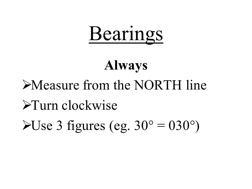 Bearings Always  Measure from the NORTH line  Turn clockwise  Use 3 figures (eg. 30° = 030°)