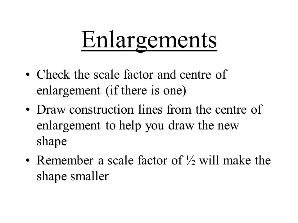 Enlargements Check the scale factor and centre of enlargement (if there is one) Draw construction lines from the centre of enlargement to help you draw the new shape Remember a scale factor of ½ will make the shape smaller