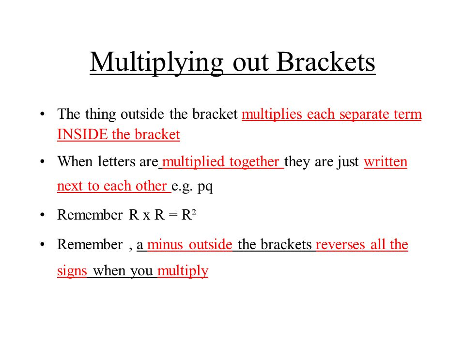 Multiplying out Brackets The thing outside the bracket multiplies each separate term INSIDE the bracket When letters are multiplied together they are just written next to each other e.g.