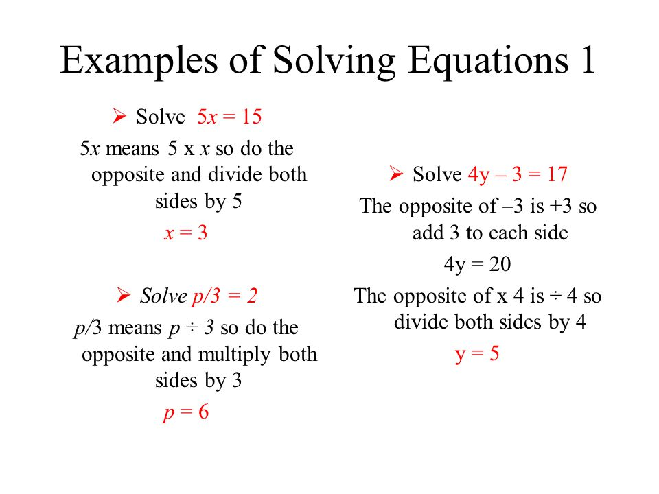 Examples of Solving Equations 1  Solve 5x = 15 5x means 5 x x so do the opposite and divide both sides by 5 x = 3  Solve p/3 = 2 p/3 means p ÷ 3 so do the opposite and multiply both sides by 3 p = 6  Solve 4y – 3 = 17 The opposite of –3 is +3 so add 3 to each side 4y = 20 The opposite of x 4 is ÷ 4 so divide both sides by 4 y = 5