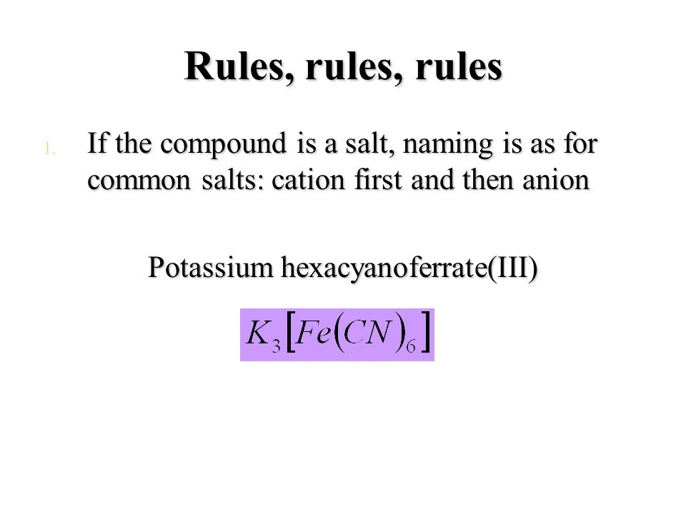Rules, rules, rules 1. If the compound is a salt, naming is as for common salts: cation first and then anion Potassium hexacyanoferrate(III)