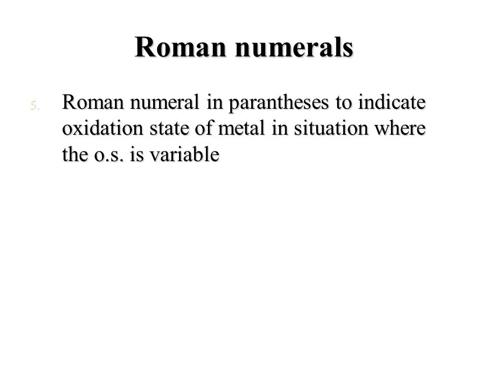Roman numerals 5. Roman numeral in parantheses to indicate oxidation state of metal in situation where the o.s. is variable
