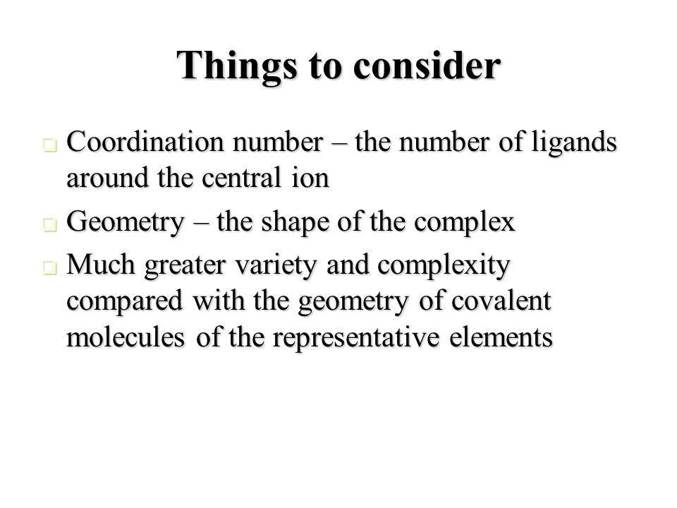 Things to consider  Coordination number – the number of ligands around the central ion  Geometry – the shape of the complex  Much greater variety and complexity compared with the geometry of covalent molecules of the representative elements