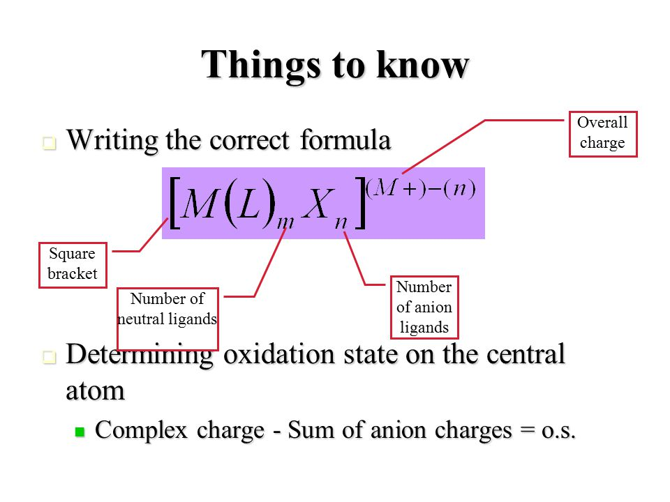 Things to know  Writing the correct formula  Determining oxidation state on the central atom Complex charge - Sum of anion charges = o.s.