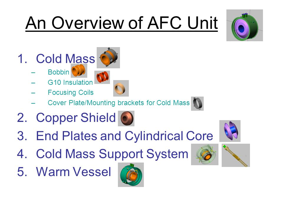 An Overview of AFC Unit 1.Cold Mass –Bobbin –G10 Insulation –Focusing Coils –Cover Plate/Mounting brackets for Cold Mass 2.Copper Shield 3.End Plates and Cylindrical Core 4.Cold Mass Support System 5.Warm Vessel