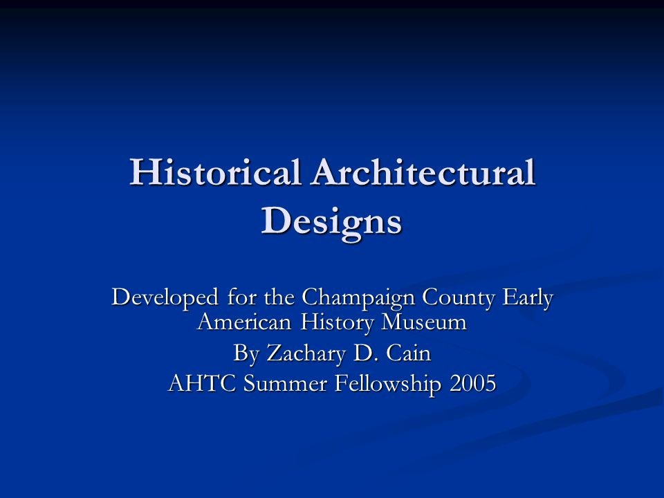 Historical Architectural Designs Developed for the Champaign County Early American History Museum By Zachary D. Cain AHTC Summer Fellowship 2005