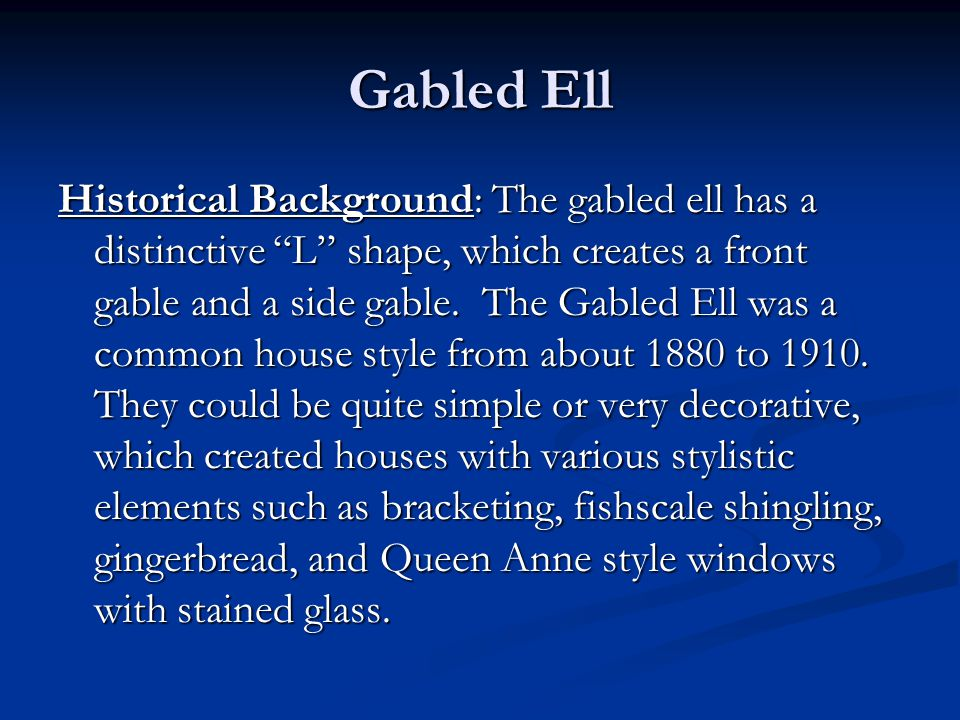 "Historical Background: The gabled ell has a distinctive ""L"" shape, which creates a front gable and a side gable. The Gabled Ell was a common house sty"