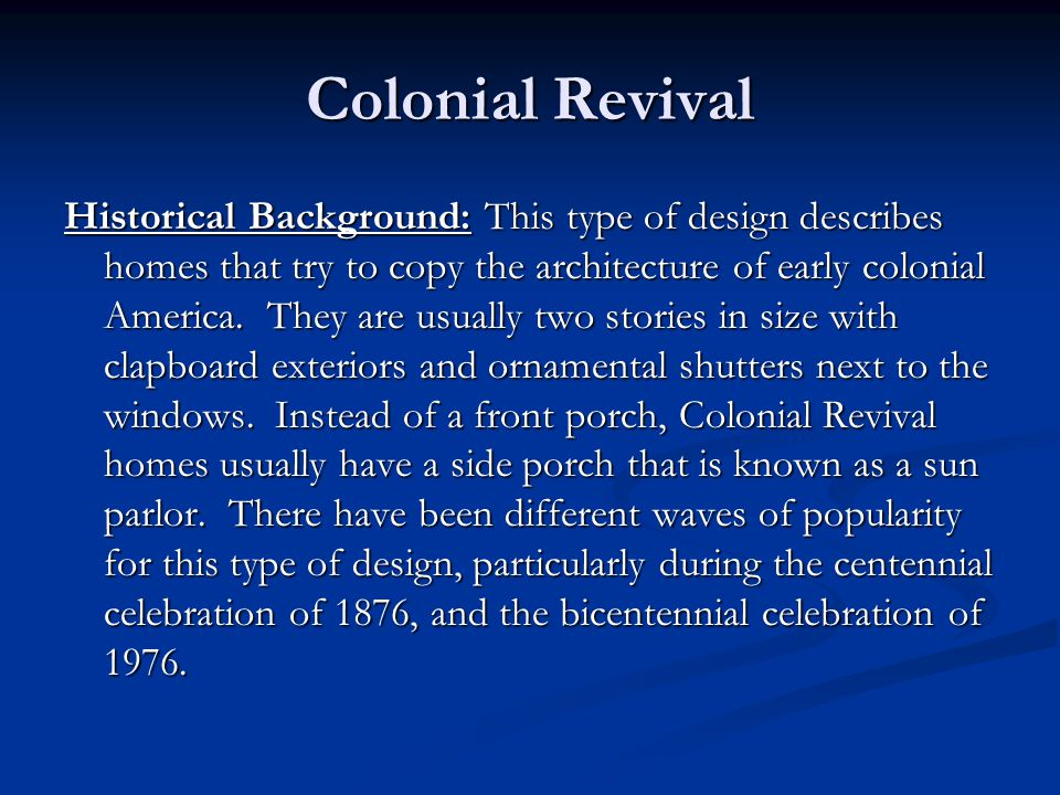 Historical Background: This type of design describes homes that try to copy the architecture of early colonial America. They are usually two stories i