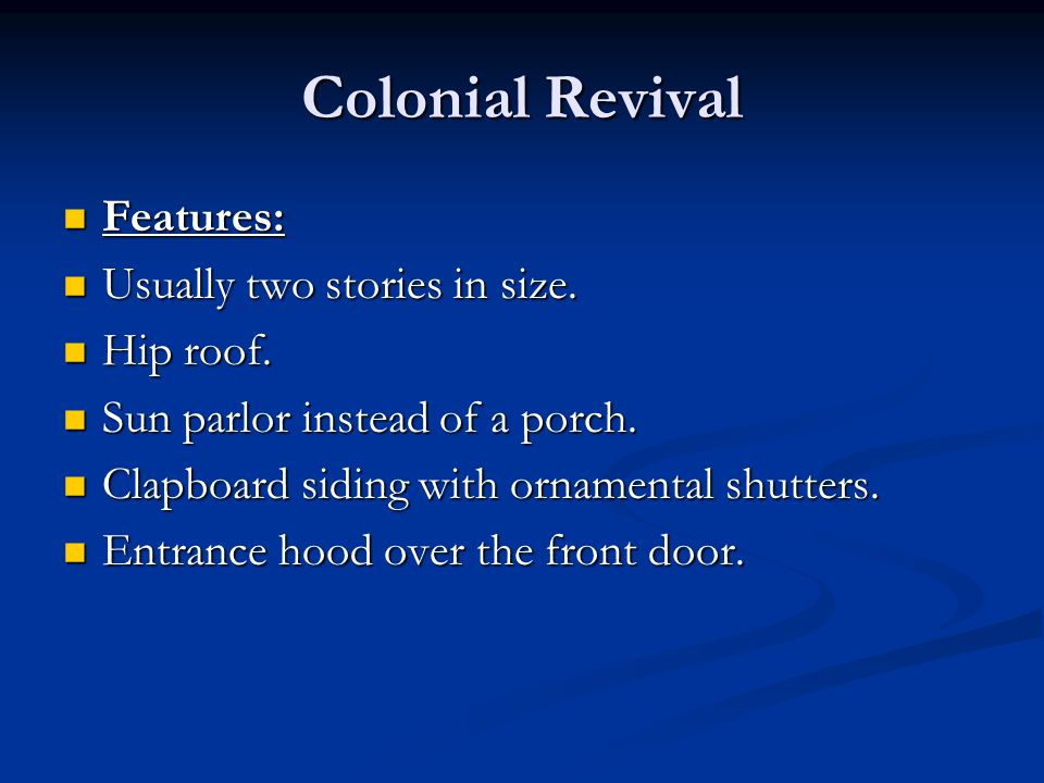 Colonial Revival Features: Features: Usually two stories in size. Usually two stories in size. Hip roof. Hip roof. Sun parlor instead of a porch. Sun