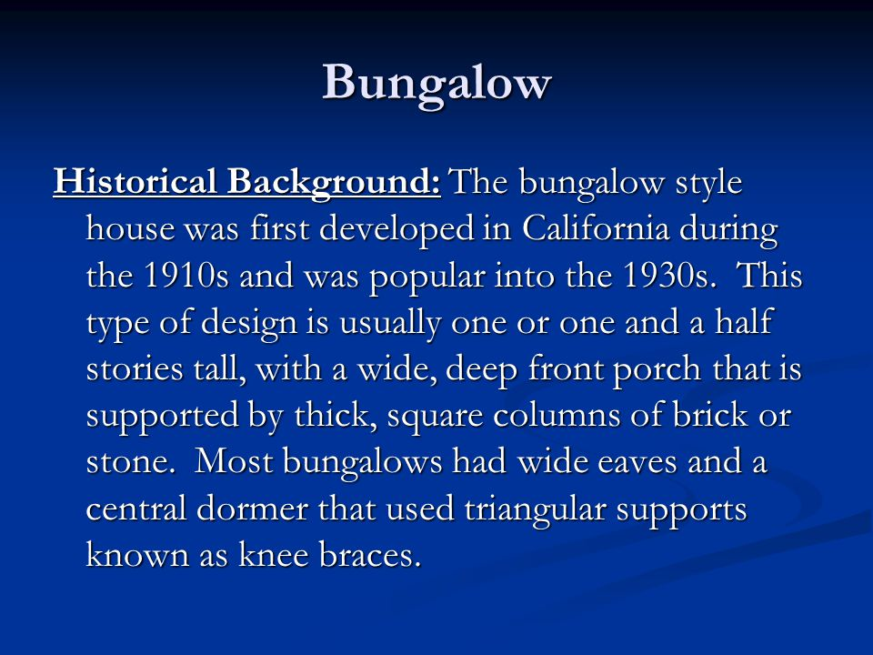 Bungalow Historical Background: The bungalow style house was first developed in California during the 1910s and was popular into the 1930s. This type