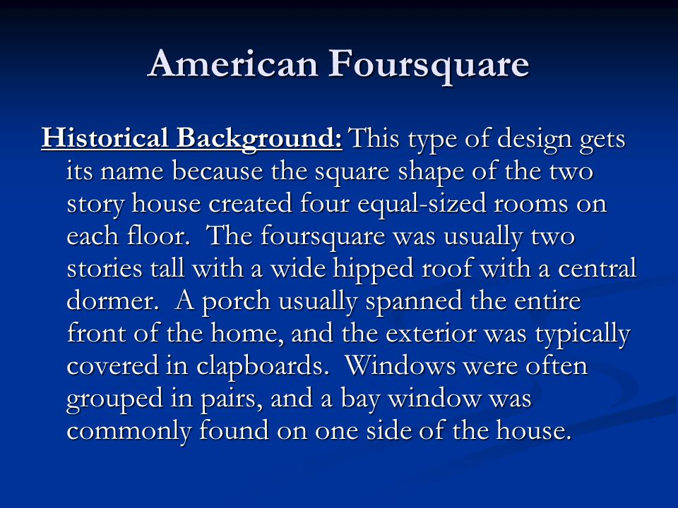 Historical Background: This type of design gets its name because the square shape of the two story house created four equal-sized rooms on each floor.