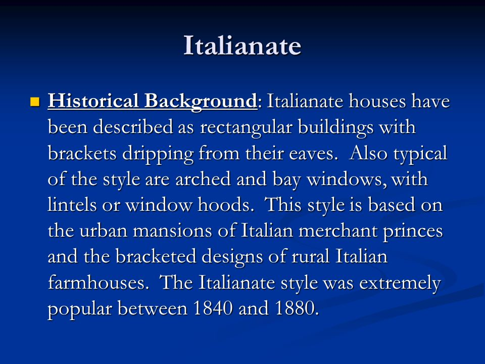 Italianate Historical Background: Italianate houses have been described as rectangular buildings with brackets dripping from their eaves. Also typical