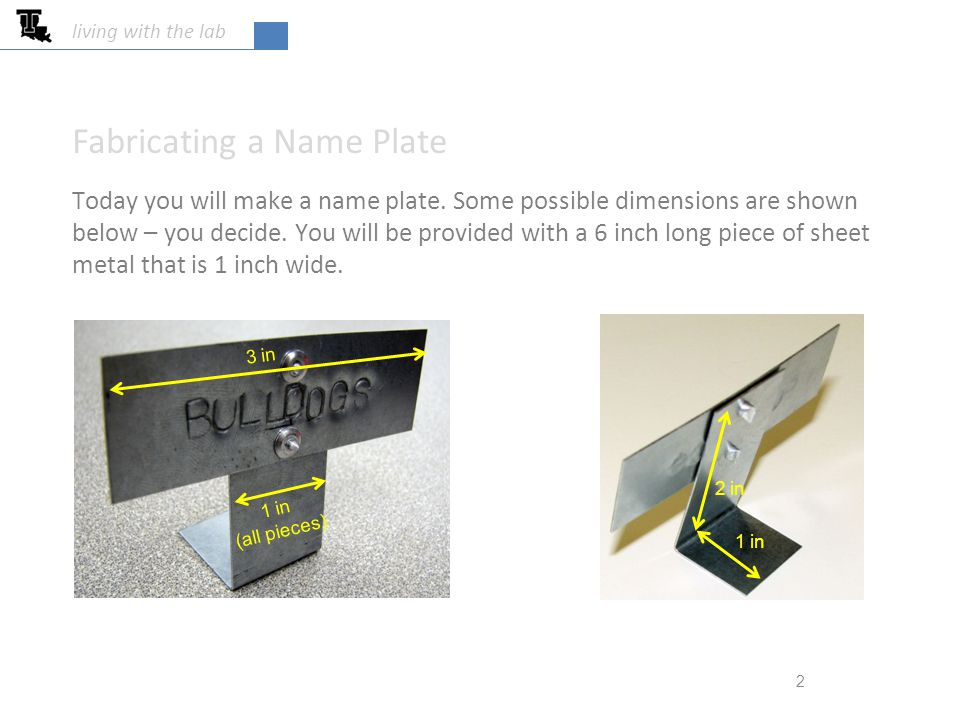 living with the lab Today you will make a name plate. Some possible dimensions are shown below – you decide. You will be provided with a 6 inch long p