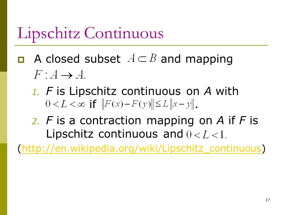 17 Lipschitz Continuous  A closed subset and mapping 1. F is Lipschitz continuous on A with if. 2. F is a contraction mapping on A if F is Lipschitz