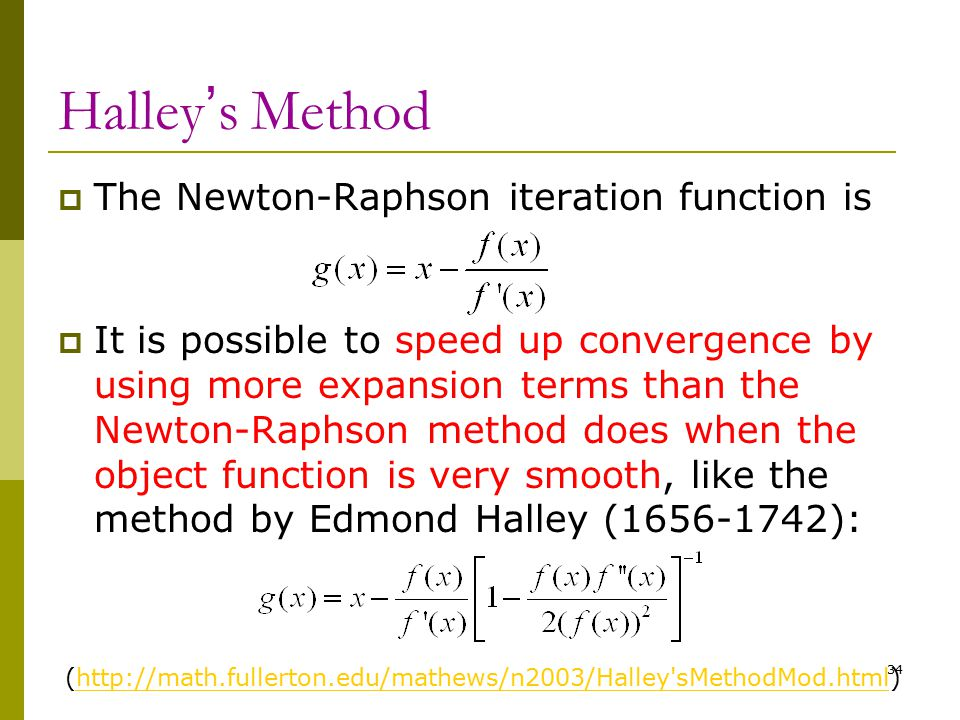 34 Halley ' s Method  The Newton-Raphson iteration function is  It is possible to speed up convergence by using more expansion terms than the Newton
