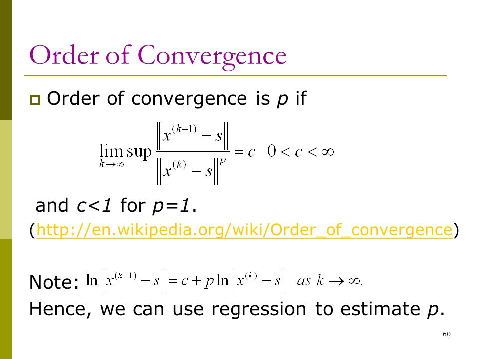 60 Order of Convergence  Order of convergence is p if and c<1 for p=1. (http://en.wikipedia.org/wiki/Order_of_convergence)http://en.wikipedia.org/wik