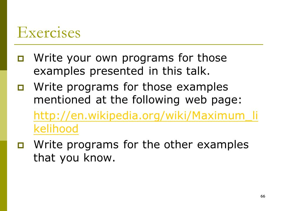 66 Exercises  Write your own programs for those examples presented in this talk.  Write programs for those examples mentioned at the following web p