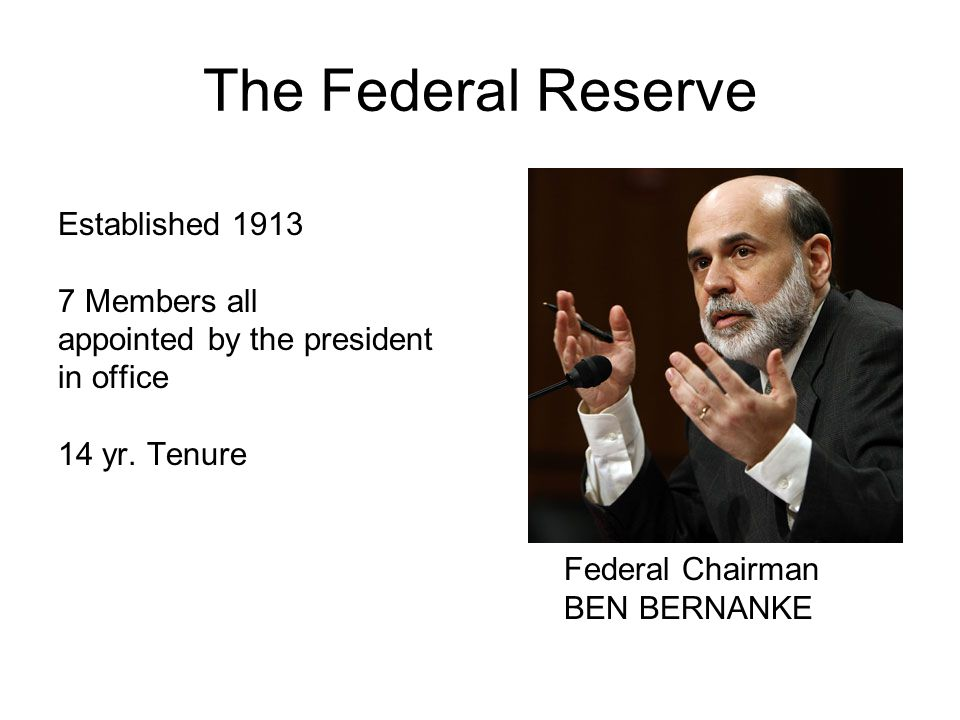 The Federal Reserve Established 1913 7 Members all appointed by the president in office 14 yr.