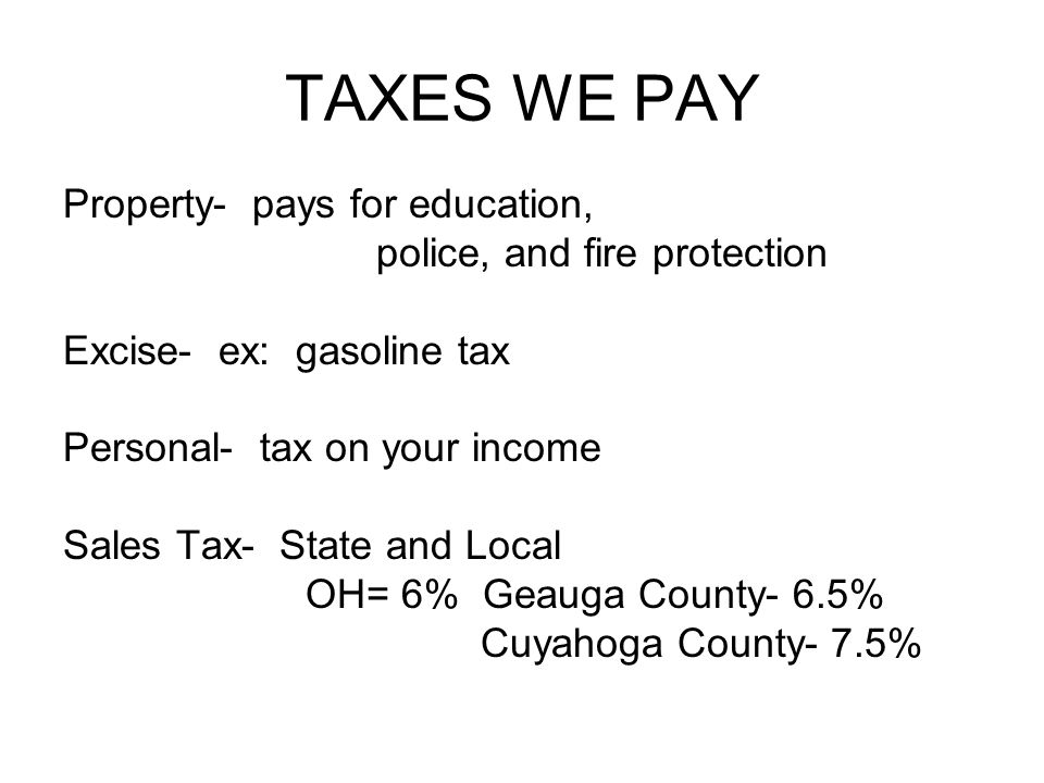 TAXES WE PAY Property- pays for education, police, and fire protection Excise- ex: gasoline tax Personal- tax on your income Sales Tax- State and Local OH= 6% Geauga County- 6.5% Cuyahoga County- 7.5%