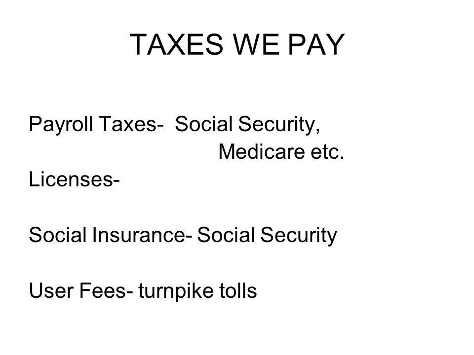 TAXES WE PAY Payroll Taxes- Social Security, Medicare etc.