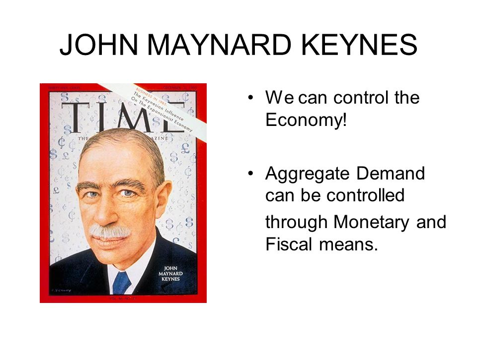 JOHN MAYNARD KEYNES We can control the Economy.
