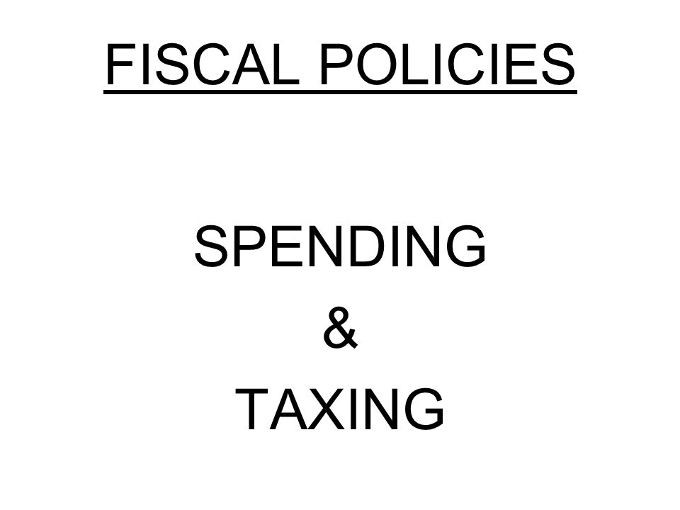 FISCAL POLICIES SPENDING & TAXING