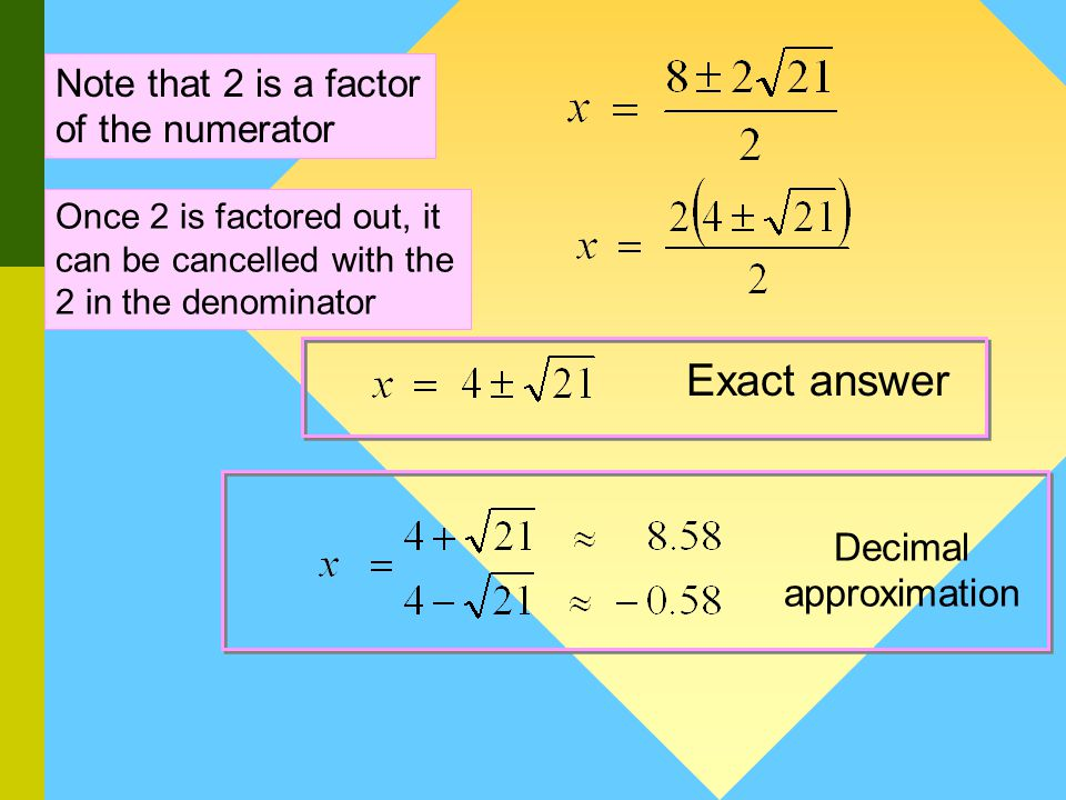 Method 2 : Quadratic Formula Example 1 : a = 1 b = – 8 and c = – 5 Step 1: Determine the values of a, b and c Step 2: Substitute the values of a, b and c Step 3: Simplify See next slide This step is optional.
