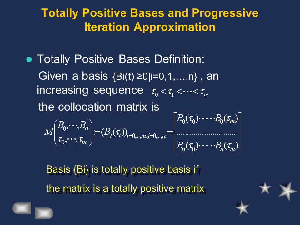 Totally Positive Bases and Progressive Iteration Approximation Totally Positive Bases Definition: Given a basis {Bi(t) ≥0|i=0,1,…,n}, an increasing sequence the collocation matrix is Basis {Bi} is totally positive basis if the matrix is a totally positive matrix Basis {Bi} is totally positive basis if the matrix is a totally positive matrix